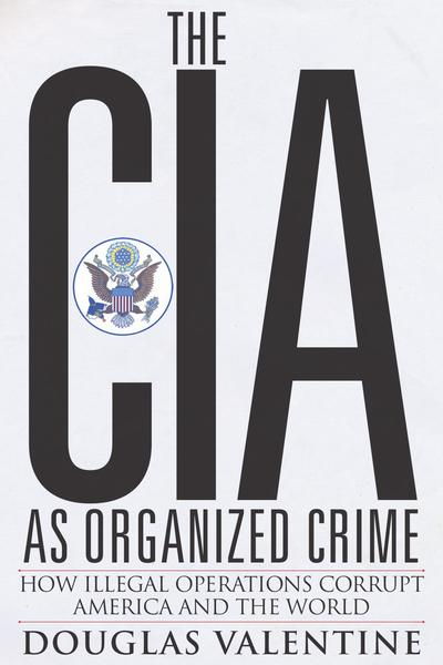 Douglas Valentine. The CIA As Organized Crime. How Illegal Operations Corrupt America and the World
